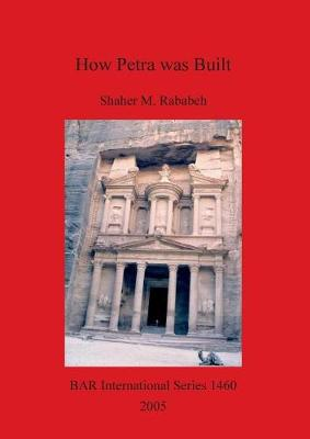 How Petra was Built: An analysis of the construction techniques of the Nabataean freestanding buildings and rock-cut monuments in Petra, Jordan - British Archaeological Reports International Series (Paperback)