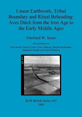 Linear Earthwork Tribal Boundary and Ritual Beheading: Aves Ditch from the Iron Age to the Early Middle Ages - British Archaeological Reports British Series (Paperback)