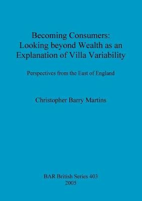Becoming Consumers: Looking beyond Wealth as an Explanation for Villa Variability: Perspectives from the East of England - British Archaeological Reports British Series (Paperback)