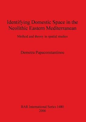 Identifying Domestic Space in the Neolithic Eastern Mediterranean: Method and theory in spatial studies - British Archaeological Reports International Series (Paperback)