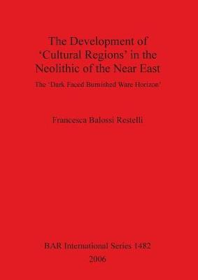 The Development of Cultural Regions in the Neolithic of the Near East: The 'Dark Faced Burnished Ware Horizon' - British Archaeological Reports International Series (Paperback)