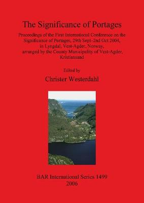 The Significance of Portages: Proceedings of the First International Conference on the Significance of Portages, 29th Sept-2nd Oct 2004, in Lyngdal, Vest-Agder, Norway, arranged by the County Municipality of Vest-Agder, Kristiansand - British Archaeological Reports International Series (Paperback)