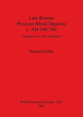 Late Roman Precious Metal Deposits c. AD200-700: Changes over time and space - British Archaeological Reports International Series (Paperback)