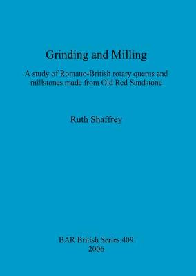 Grinding and Milling: A study of Romano-British rotary querns and millstones made from Old Red Sandstone - British Archaeological Reports British Series (Paperback)