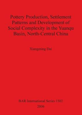 Pottery Production Settlement Patterns and Development of Social Complexity in the Yuanqu Basin North-Central China - British Archaeological Reports International Series (Paperback)