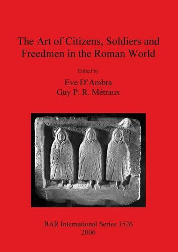 The Art of Citizens Soldiers and Freedmen in the Roman World - British Archaeological Reports International Series (Paperback)
