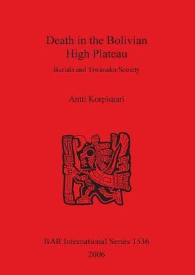 Death in the Bolivian High Plateau: Burials and Tiwanaku Society: Burials and Tiwanaku Society - British Archaeological Reports International Series (Paperback)