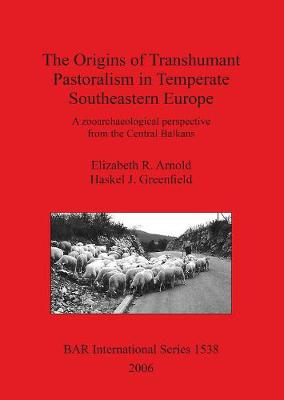 The Origins of Transhumant Pastorialism in Temperate South Eastern Europe: A zooarchaeological perspective from the Central Balkans - British Archaeological Reports International Series (Paperback)