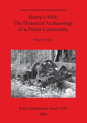 Henry's Mill: The Historical Archaeology of a Forest Community: Life around a timber mill in south-west Victoria, Australia, in the early twentieth century - British Archaeological Reports International Series (Paperback)