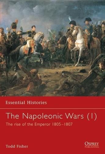 The Napoleonic Wars: Rise of the Emperor, 1805-1807 v. 1 - Essential Histories (Paperback)