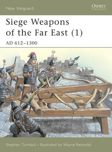 Siege Weapons of the Far East: AD 612-1300 v. 1 - Osprey New Vanguard S. No. 43 (Paperback)