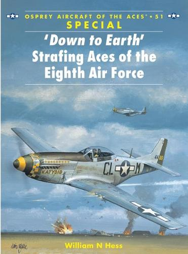 Down to Earth Strafing Aces of the Eighth Air Force - Osprey Aircraft of the Aces S. No. 51 (Paperback)