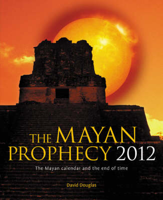 The Mayan Prophecy 2012: The Mayan Calendar and the End of Time (Hardback)