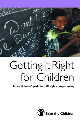 Getting it Right for Children: A Practitioners' Guide to Child Rights Programming (Paperback)