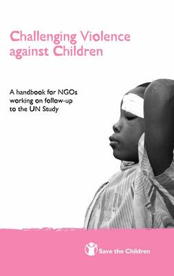 Challenging Violence Against Children: A Handbook for NGOs Working on Follow-up to the UN Study (Paperback)