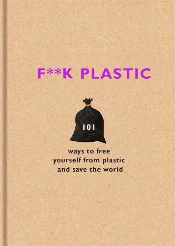 F**k Plastic: 101 ways to free yourself from plastic and save the world (Hardback)
