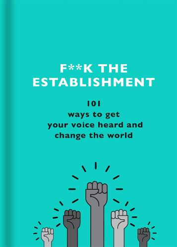 F**k the Establishment: 101 ways to get your voice heard and change the world (Hardback)