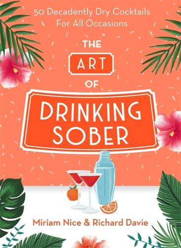 The Art of Drinking Sober: 50 Decadently Dry Cocktails For All Occasions (Hardback)