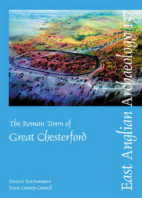 The Roman Town of Great Chesterford - East Anglian Archaeology Monograph 137