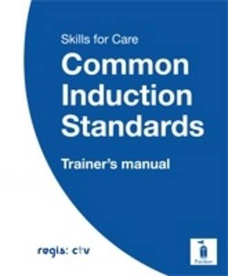 Skills for Care Common Induction Standards 2010: Trainer's Manual