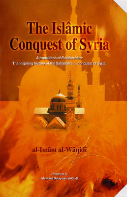 """The Islamic Conquest of Syria: """"Futuhusham"""" the Inspiring History of the Sahabah's Conquest of Syria (Hardback)"""