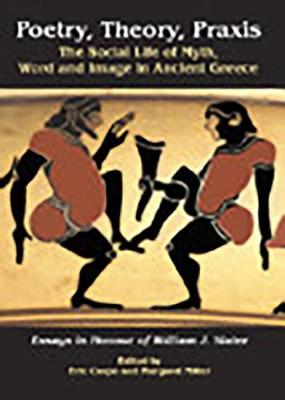 Poetry, Theory, Praxis: The Social Life of Myth, Word and Image in Ancient Greece. Essays in Honour of William J. Slater (Hardback)
