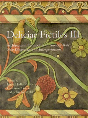 Deliciae Fictiles III: Architectural Terracottas in Ancient Italy: New Discoveries and Interpretations (Proceedings of the International Conference held at the American Academy in Rome, November 7-8, 2002) (Hardback)