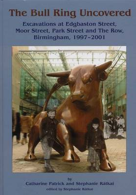 The Bull Ring Uncovered: Excavations at Edgbaston Street, Moor Street, Park Street and The Row, Birmingham City Centre, 1997-2001 (Hardback)