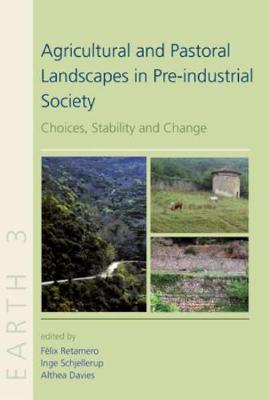 Agricultural and Pastoral Landscapes in Pre-Industrial Society: Choices, Stability and Change - EARTH SERIES 3 (Hardback)