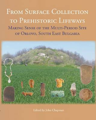 From Surface Collection to Prehistoric Lifeways: Making Sense of the Multi-Period Site of Orlovo, South East Bulgaria (Hardback)