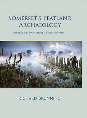 Somerset's Peatland Archaeology: Managing and Investigating a Fragile Resource (Hardback)