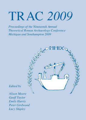 TRAC 2009: Proceedings of the Nineteenth Annual Theoretical Roman Archaeology Conference - TRAC (Paperback)