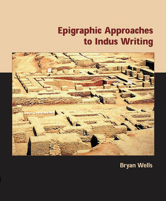 Epigraphic Approaches to Indus Writing - American School of Prehistoric Research Monograph (Hardback)