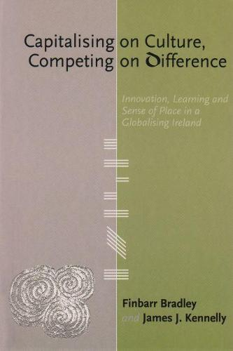 Capitalising on Culture, Competing on Difference: Innovation, Learning and Sense of Place in a Globalising Ireland (Paperback)
