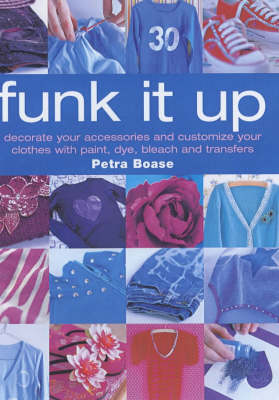 Funk it Up: Customize Your Clothes and Decorate Your Accessories with Paint, Dye, Bleach and Transfers (Paperback)
