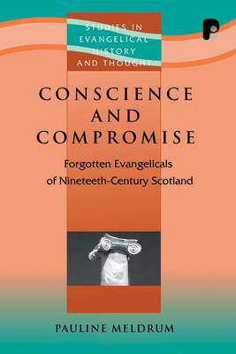 Conscience and Compromise: Forgotten Evangelicals on Nineteenth-Century Scotland - Studies in Evangelical History & Thought (Paperback)