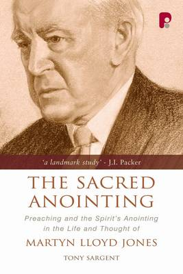 The Sacred Anointing: Preaching and the Spirit's Anointing in the Life and Thought of Martyn Lloyd-Jones (Paperback)