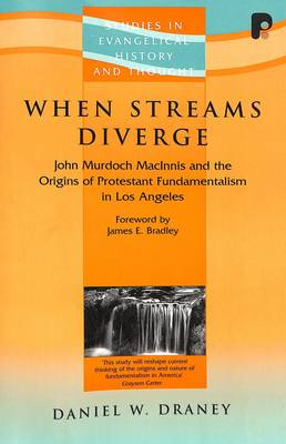 When Streams Diverge: The Origins of Protestant Fundamentalism in Los Angeles - Studies in Evangelical History & Thought (Paperback)