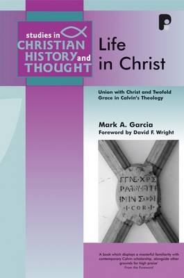 Life in Christ: Union with Christ and Twofold Grace in Calvin's Theology - Studies in Christian History and Thought (Paperback)