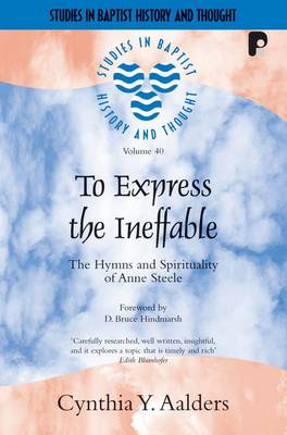 To Express the Ineffable: The Hymns and Spirituality of Anne Steele - Studies in Baptist History and Thought (Paperback)