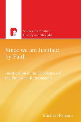 Since We are Justified by Faith: Justification in the Theologies of the Protestant Reformation - Studies in Christian History and Thought (Paperback)