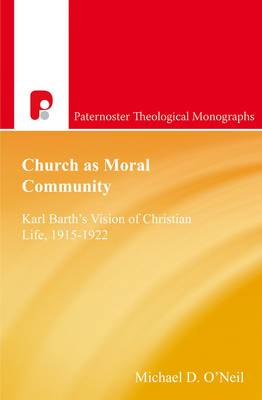 Church as Moral Community: Karl Barth's Vision of Christian Life, 1915-1922 - Paternoster Theological Monographs (Paperback)