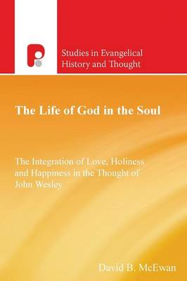 The Life of God in the Soul: The Integration of Love, Holiness and Happiness in the Thought of John Wesley - Studies in Evangelical History & Thought (Paperback)