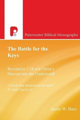 The Battle for the Keys: Revelation 1:18 and Christ's Descent Into the Underworld: Revelation 1:18 and Christ's Descent Into the Underworld - Paternoster Biblical Monographs (Paperback)
