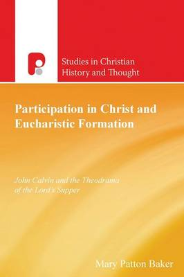 Participation in Christ and Eucharistic Formation: John Calvin and the Theodrama of the Lord's Supper - Studies in Christian History and Thought (Paperback)