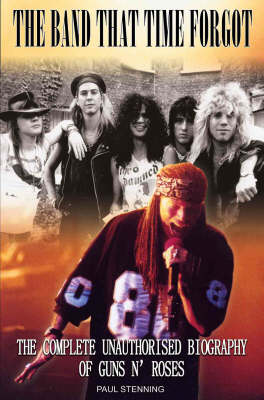 The Guns N' Roses: Band That Time Forgot: The Complete Unauthorised Biography of Guns n' Roses (Paperback)