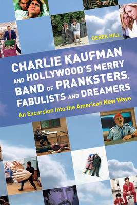 Charlie Kaufman And Hollywood's Merry Band Of Pranksters, Fabulists And Dreamers: An Excursion into the American New Wave (Paperback)
