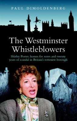 The Westminster Whistleblowers: Shirley Porter, Homes for Votes and Scandal in Britain's Rottenest Borough (Paperback)