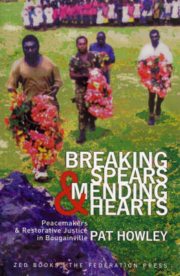 Breaking Spears and Mending Hearts: Peacemakers and Restorative Justice in Bougainville (Paperback)