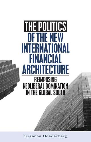 The Politics of the New International Financial Architecture: Reimposing Neoliberal Domination in the Global South (Paperback)